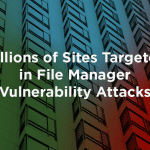 Millions of Sites Targeted in File Manager Vulnerability Attacks